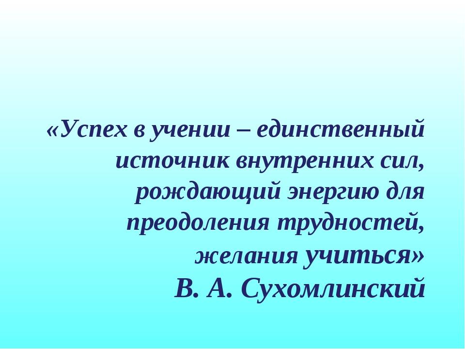 «Успех в учении – единственный источник внутренних сил, рождающий энергию для...