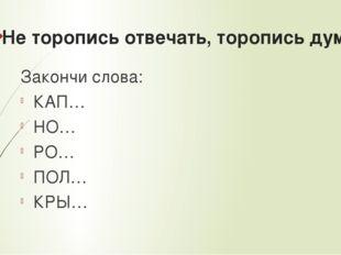 Не торопись отвечать, торопись думать Закончи слова: КАП… НО… РО… ПОЛ… КРЫ…