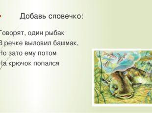 Добавь словечко: Говорят, один рыбак В речке выловил башмак, Но зато ему пото