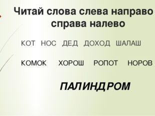 Читай слова слева направо и справа налево КОТ НОС ДЕД ДОХОД ШАЛАШ КОМОК ХОРОШ