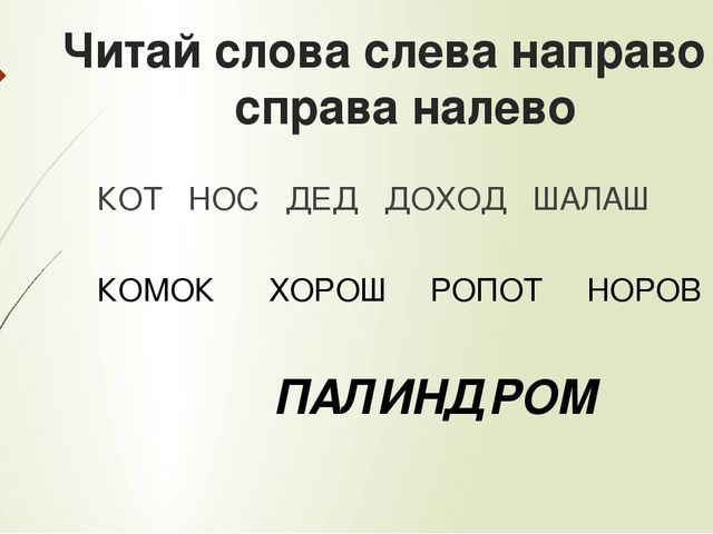 Читай слова слева направо и справа налево КОТ НОС ДЕД ДОХОД ШАЛАШ КОМОК ХОРОШ...