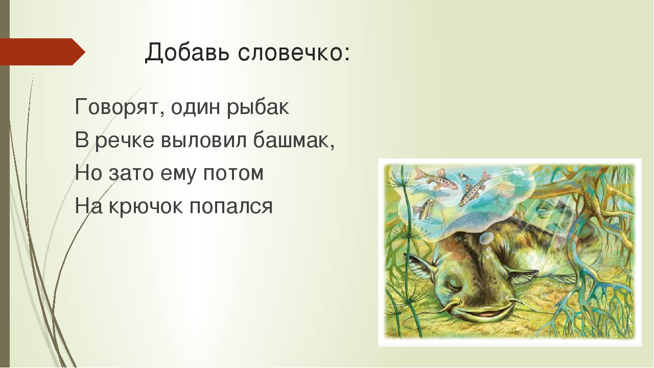 Добавь словечко: Говорят, один рыбак В речке выловил башмак, Но зато ему пото...