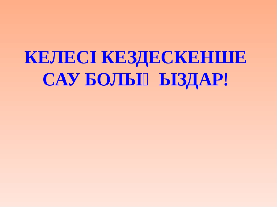 КЕЛЕСІ КЕЗДЕСКЕНШЕ САУ БОЛЫҢЫЗДАР!