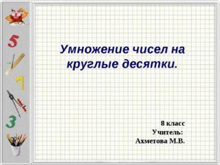 Умножение чисел на круглые десятки. 8 класс Учитель: Ахметова М.В.