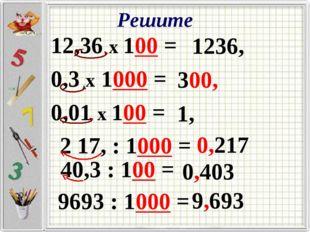 Решите 12,36 х 100 = 0,3 х 1000 = 0,01 х 100 = 1236, 300, 1, 2 17, : 1000 = 0