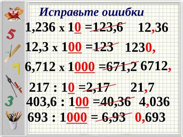 Исправьте ошибки 1,236 х 10 =123,6 12,3 х 100 =123 6,712 х 1000 =671,2 12,36...