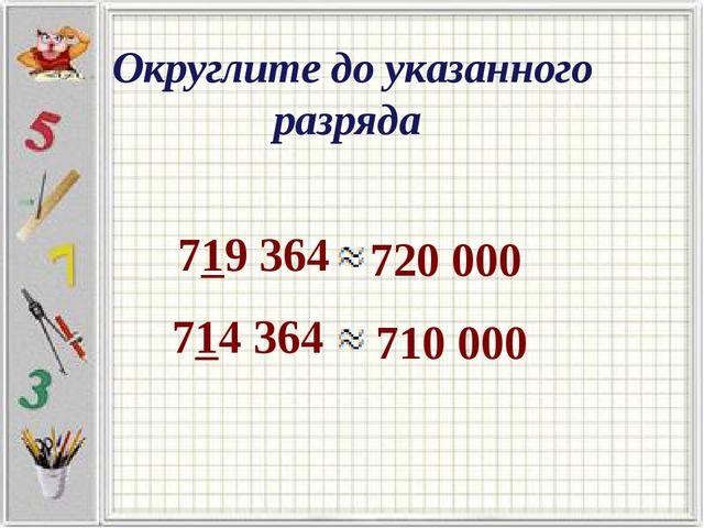 Округлите до указанного разряда 719 364 720 000 714 364 710 000