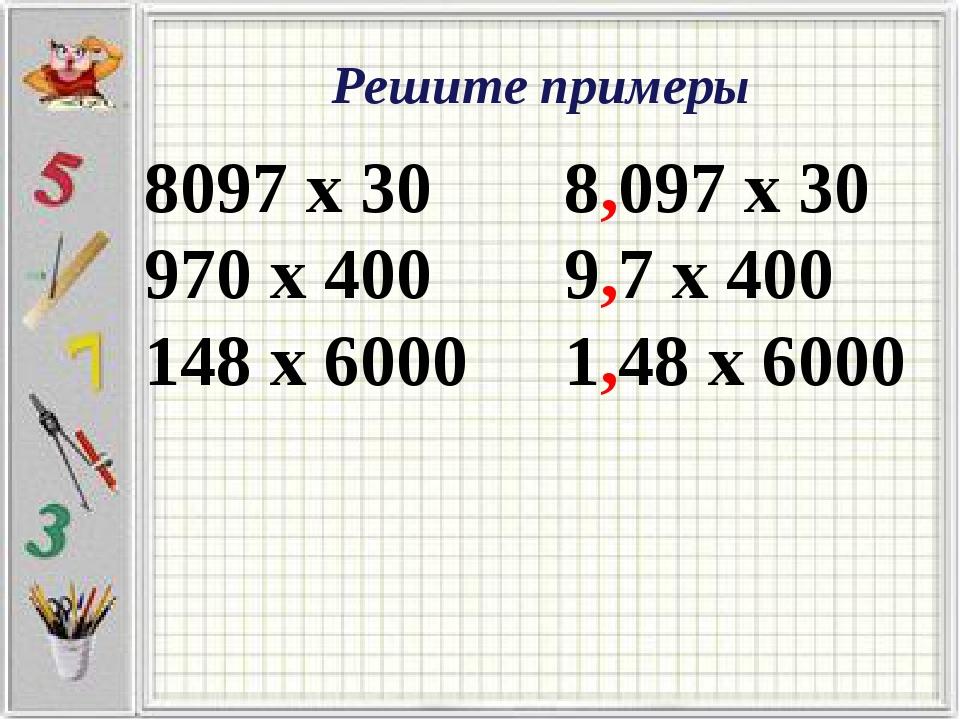 8097 х 30 970 х 400 148 х 6000 8,097 х 30 9,7 х 400 1,48 х 6000 Решите примеры