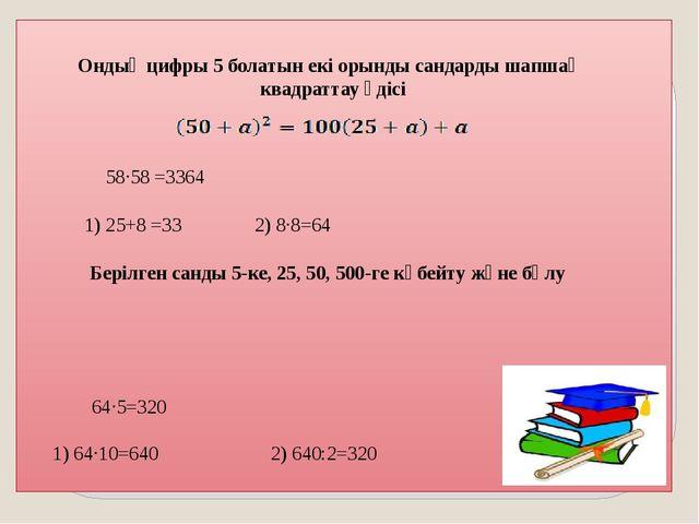 64·5=320 1) 64·10=640 2) 640:2=320 Ондық цифры 5 болатын екі орынды сандарды...