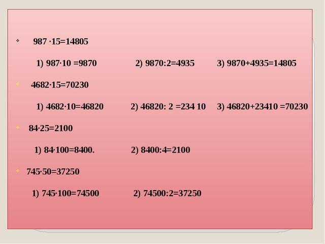 987 ·15=14805 1) 987·10 =9870  2) 9870:2=4935 3) 9870+4935=14805 4682·15=7...