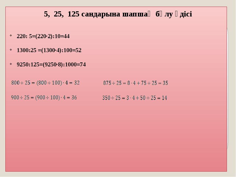 5, 25, 125 сандарына шапшаң бөлу әдісі   220: 5=(220·2):10=44 1300:25 =(13...