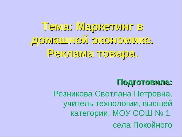 Тема: Маркетинг в домашней экономике. Реклама товара. Подготовила: Резникова...