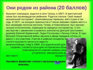 Они родом из района (20 баллов) Музыкант-самородок, родился в селе Троицк, в