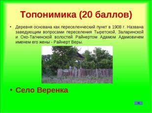 Топонимика (20 баллов) Деревня основана как переселенческий пункт в 1908 г. Н
