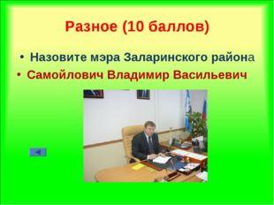 Разное (10 баллов) Назовите мэра Заларинского района Самойлович Владимир Васи