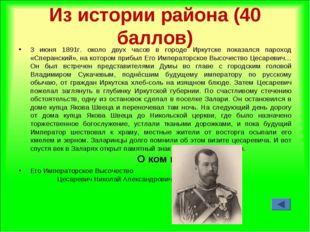 Из истории района (40 баллов) 3 июня 1891г. около двух часов в городе Иркутск
