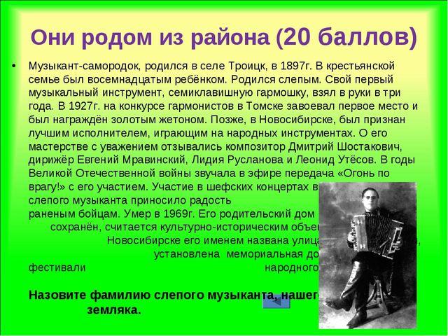 Они родом из района (20 баллов) Музыкант-самородок, родился в селе Троицк, в...