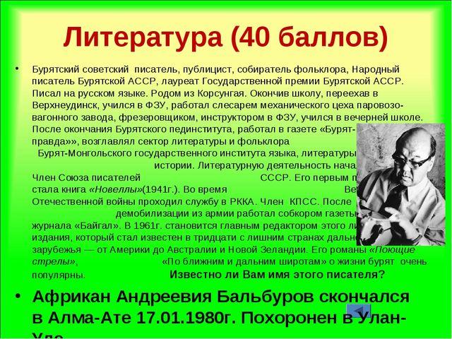 Литература (40 баллов) Бурятский советский писатель, публицист, собиратель ф...
