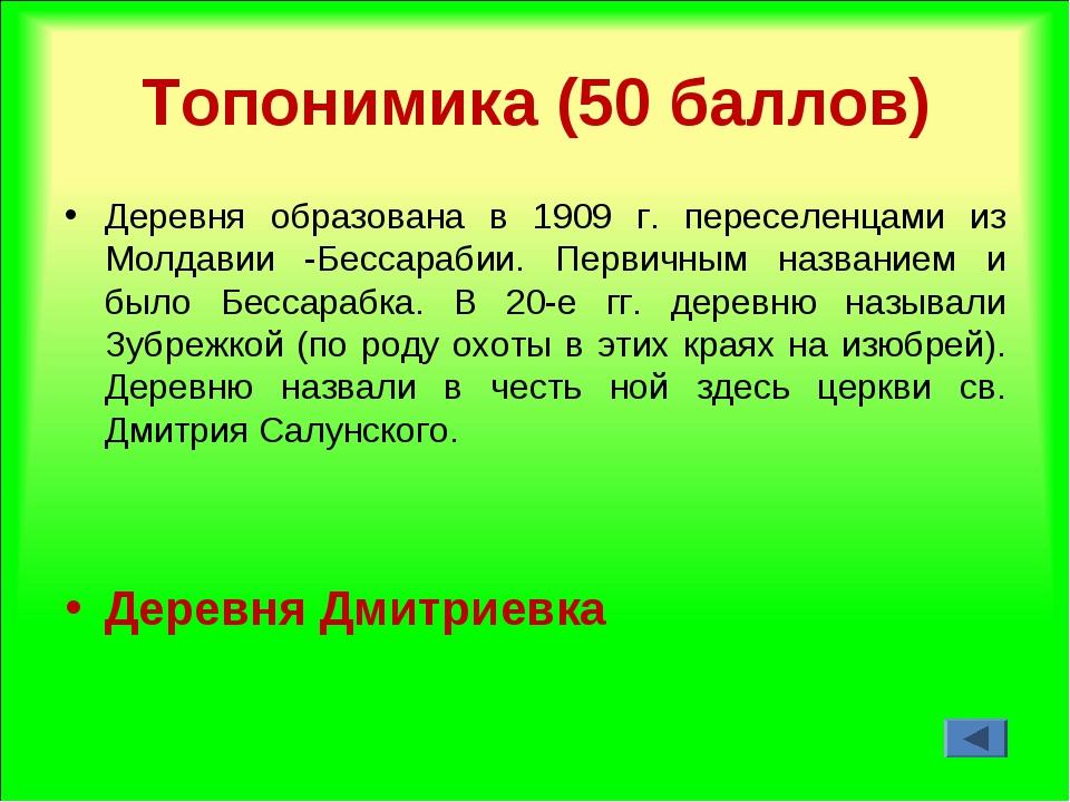 Топонимика (50 баллов) Деревня образована в 1909 г. переселенцами из Молдавии...