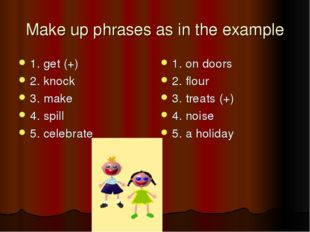 Make up phrases as in the example 1. get (+) 2. knock 3. make 4. spill 5. cel