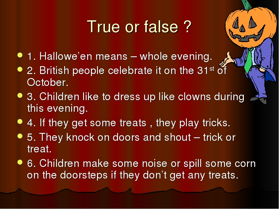 True or false ? 1. Hallowe'en means – whole evening. 2. British people celebr...