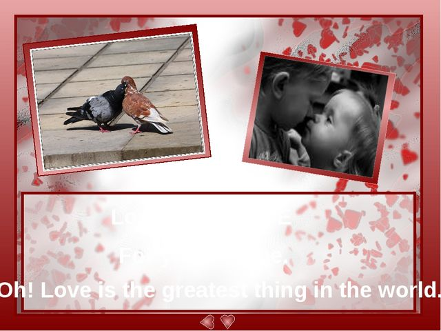 Love is... L-O-V-E For you and me. Oh! Love is the greatest thing in the wor...