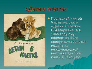«Дети в клетке» Последней книгой Чарушина стали «Детки в клетке» С.Я.Маршака.
