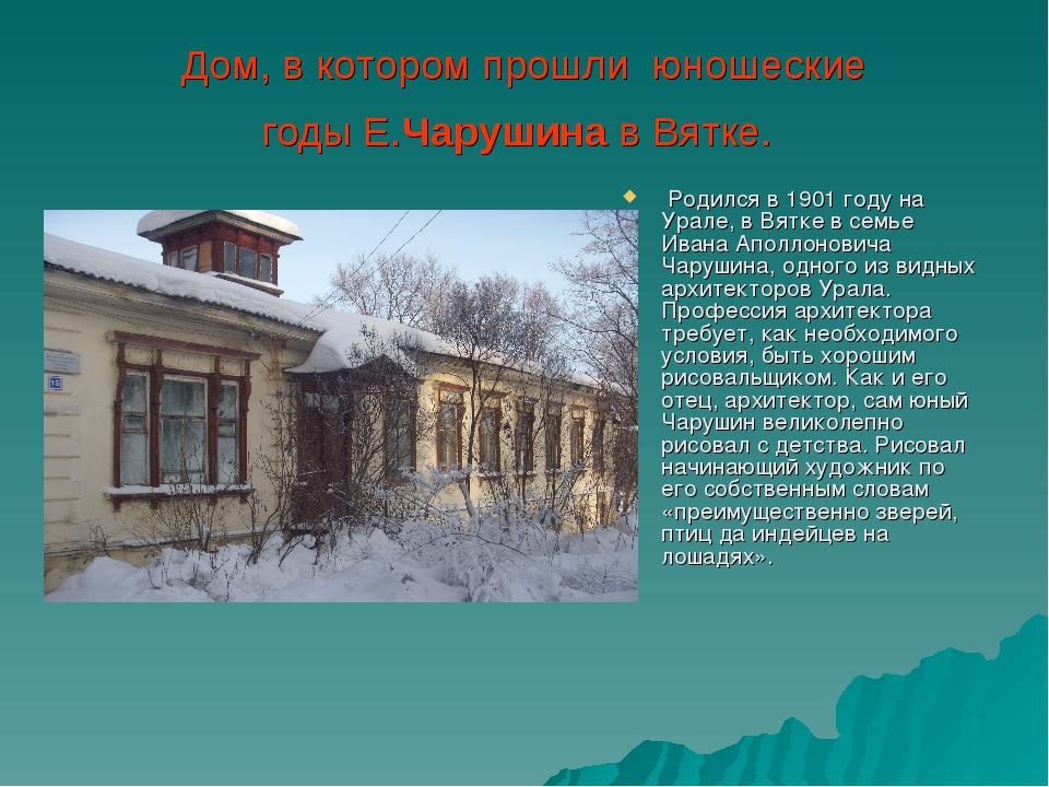 Дом, в котором прошли юношеские годыЕ.Чарушинав Вятке. Родился в 1901 году...