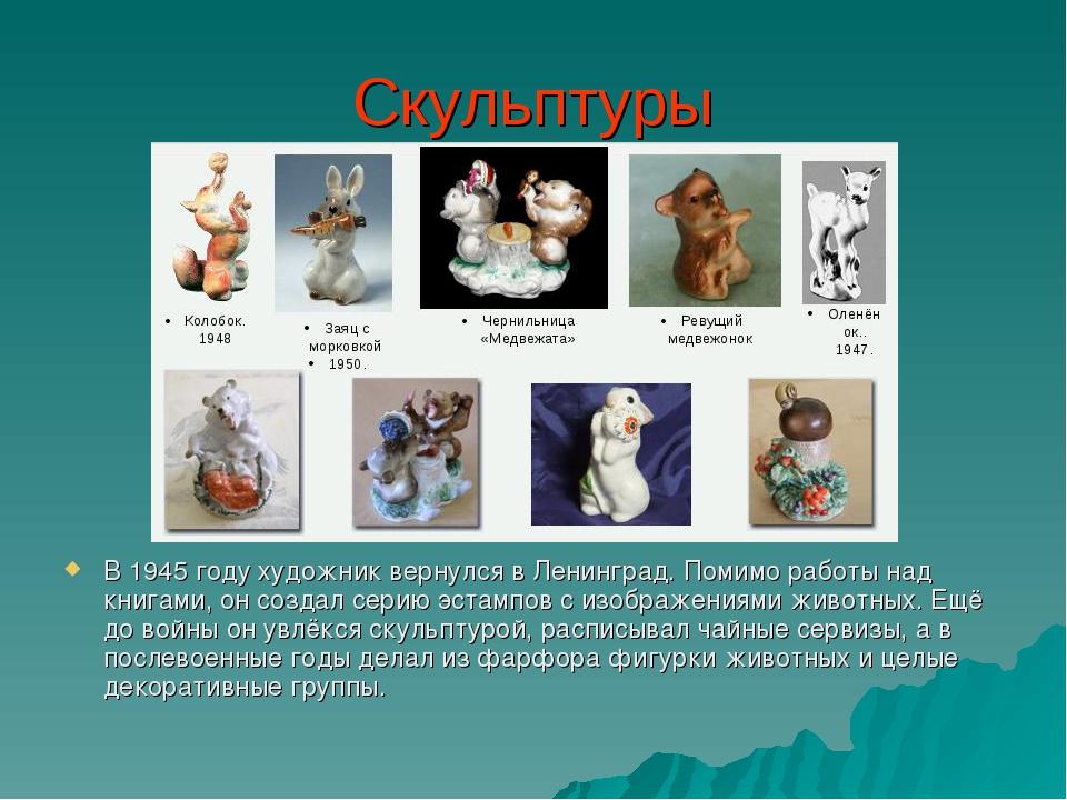 Скульптуры В 1945 году художник вернулся в Ленинград. Помимо работы над книга...