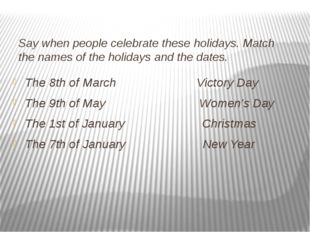 Say when people celebrate these holidays. Match the names of the holidays and
