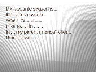 My favourite season is... It's.... in Russia in... When it's .....I....... I