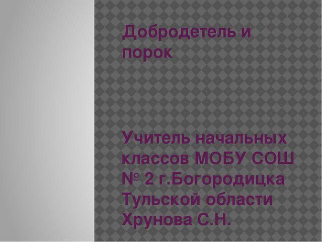 Добродетель и порок Учитель начальных классов МОБУ СОШ № 2 г.Богородицка Туль...