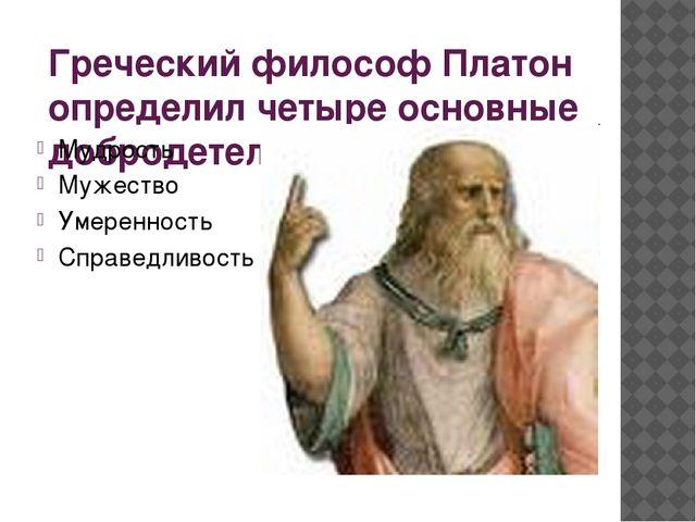 Греческий философ Платон определил четыре основные добродетели: Мудрость Муже...