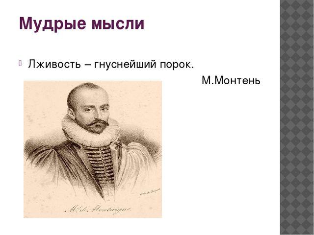 Мудрые мысли Лживость – гнуснейший порок. М.Монтень
