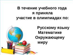 В течение учебного года я приняла участие в олимпиадах по: Русскому языку Ма