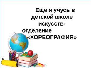 Еще я учусь в детской школе искусств- отделение «ХОРЕОГРАФИЯ»