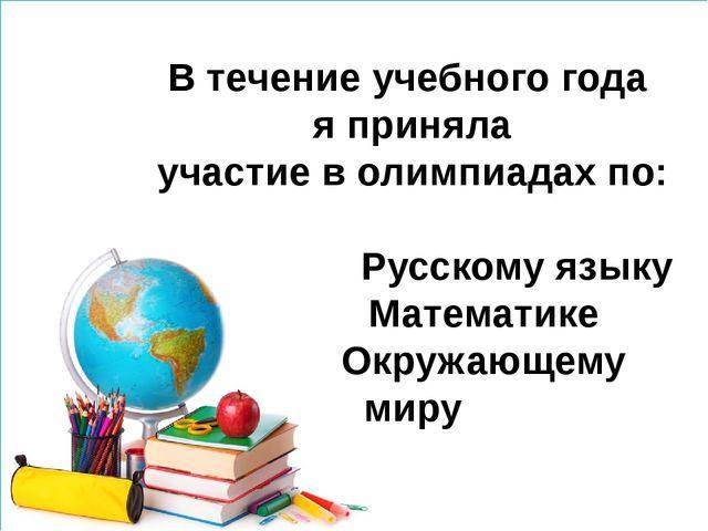 В течение учебного года я приняла участие в олимпиадах по: Русскому языку Ма...