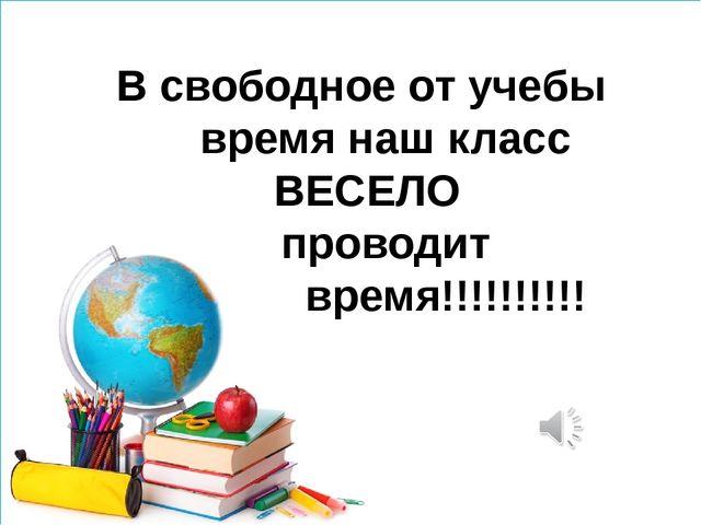 В свободное от учебы время наш класс ВЕСЕЛО проводит время!!!!!!!!!!