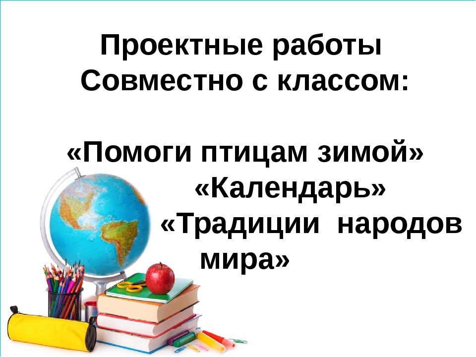 Проектные работы Совместно с классом: «Помоги птицам зимой» «Календарь» «Тра...