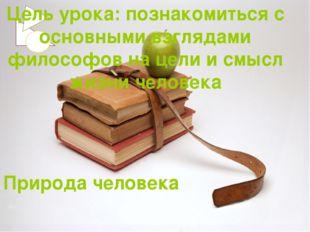Природа человека Цель урока: познакомиться с основными взглядами философов на