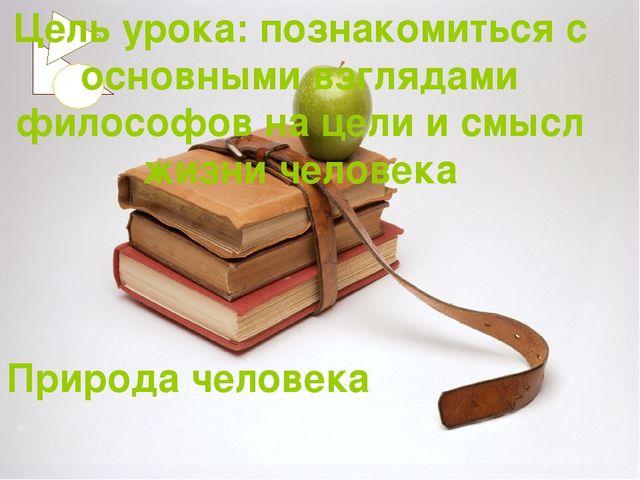Природа человека Цель урока: познакомиться с основными взглядами философов на...