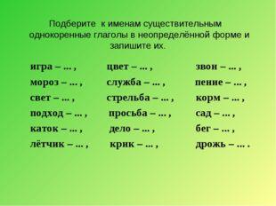 Подберите к именам существительным однокоренные глаголы в неопределённой форм