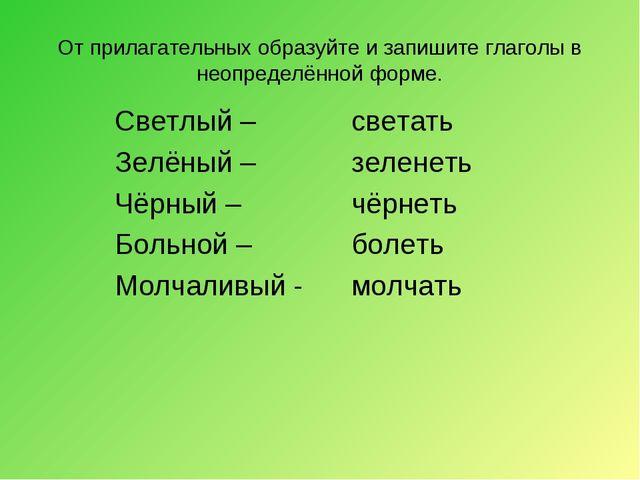 От прилагательных образуйте и запишите глаголы в неопределённой форме. Светлы...