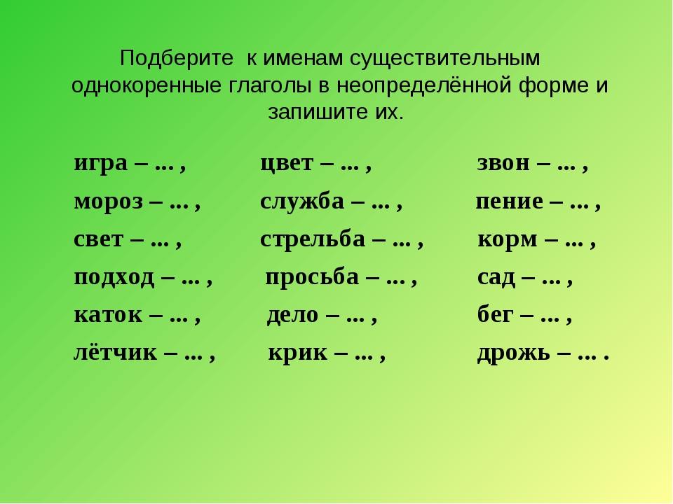 Подберите к именам существительным однокоренные глаголы в неопределённой форм...