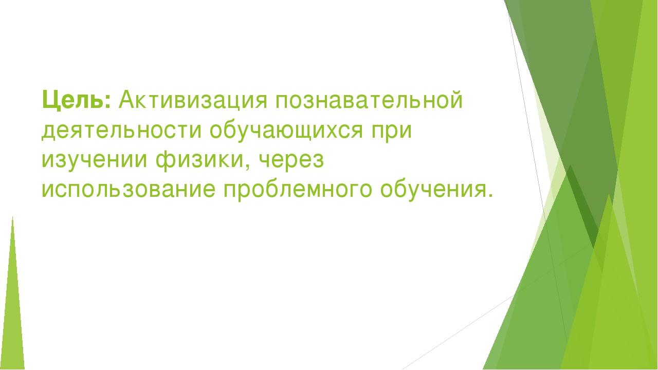Цель: Активизация познавательной деятельности обучающихся при изучении физики...