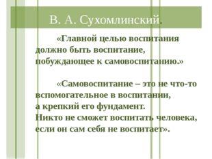 В. А. Сухомлинский. «Главной целью воспитания должно быть воспитание, побуж