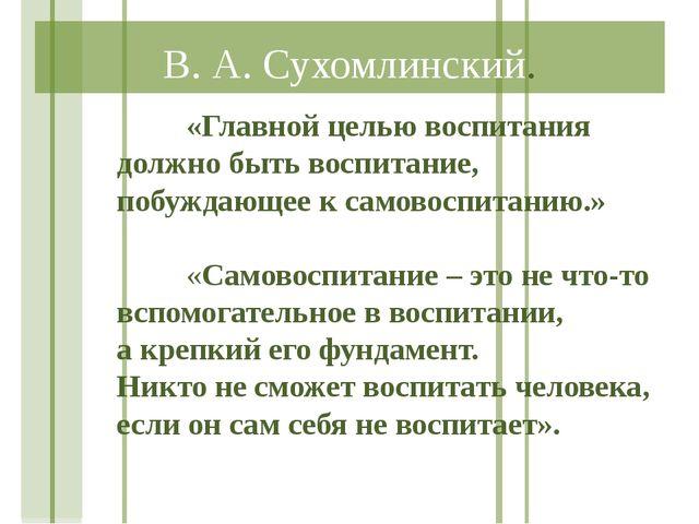 В. А. Сухомлинский. «Главной целью воспитания должно быть воспитание, побуж...