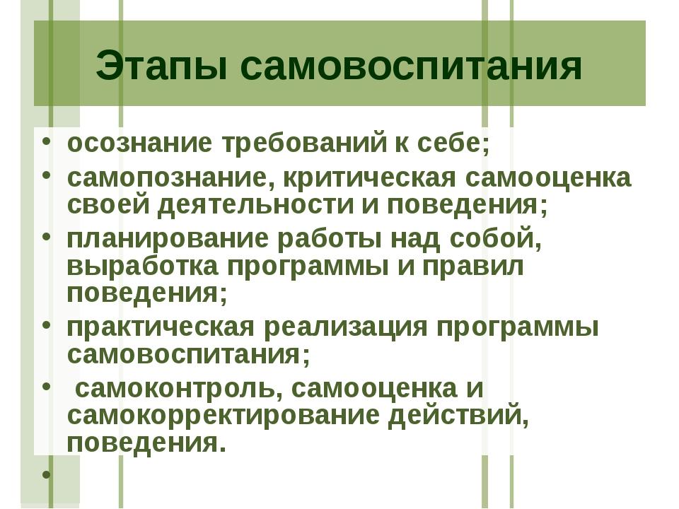 Этапы самовоспитания осознание требований к себе; самопознание, критическая с...