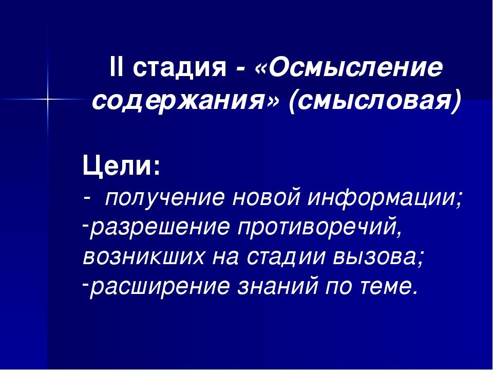 II стадия - «Осмысление содержания» (смысловая) Цели: - получение новой инфор...