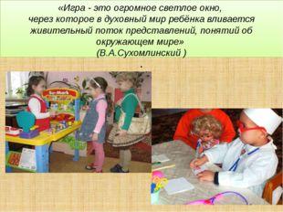 «Игра - это огромное светлое окно, через которое в духовный мир ребёнка влива